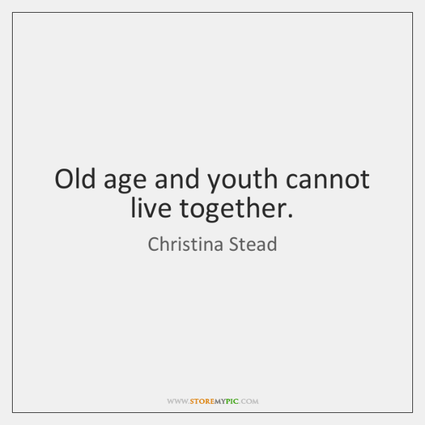 Old age and youth cannot live together.