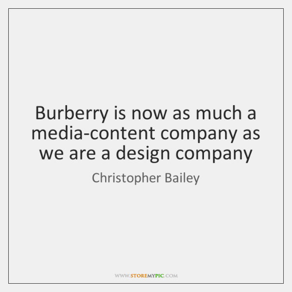 Burberry is now as much a media-content company as we are a ...