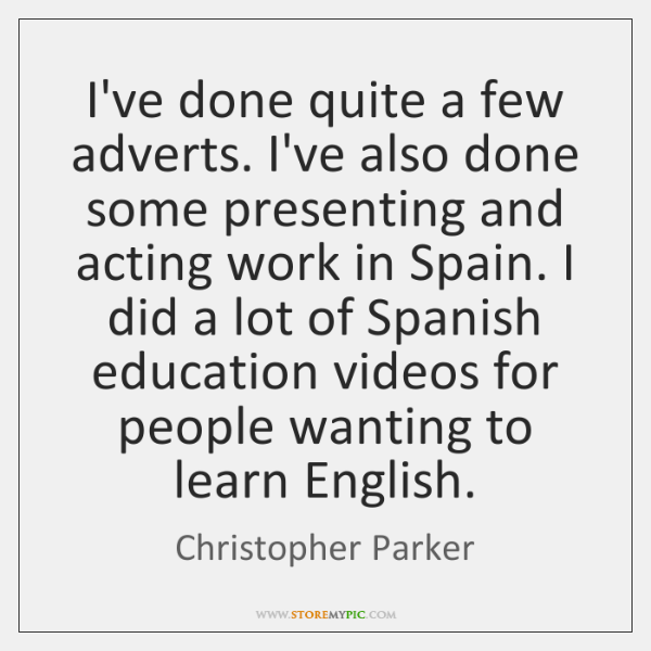 I've done quite a few adverts. I've also done some presenting and ...