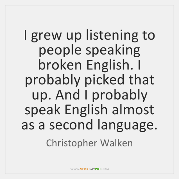 I grew up listening to people speaking broken English. I probably picked ...
