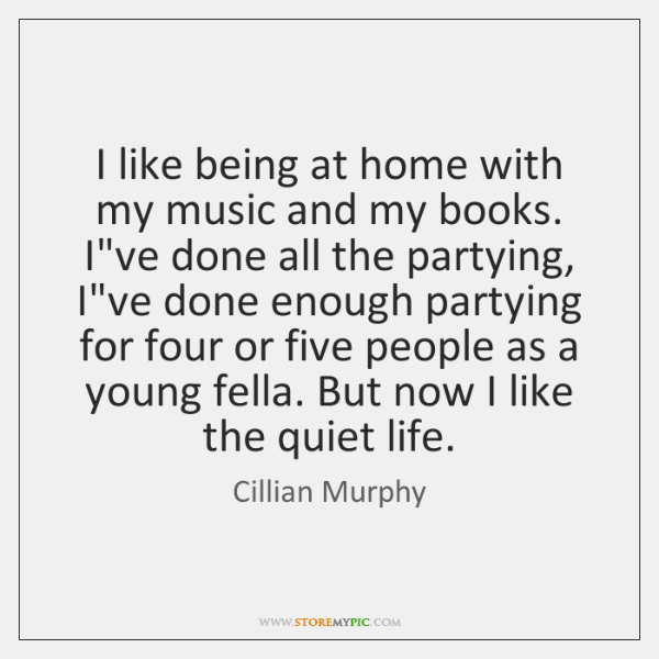 I like being at home with my music and my books. I've ...
