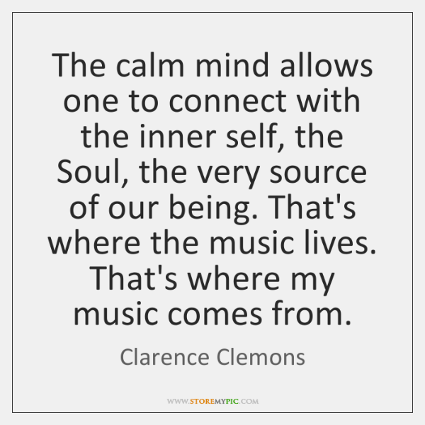 The calm mind allows one to connect with the inner self, the ...