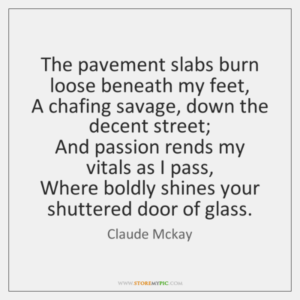 The pavement slabs burn loose beneath my feet,   A chafing savage, down ...