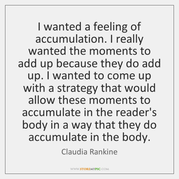 I wanted a feeling of accumulation. I really wanted the moments to ...