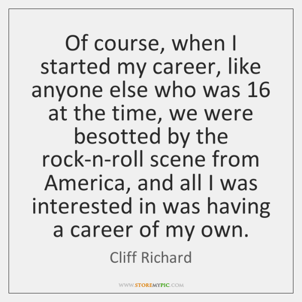 Of course, when I started my career, like anyone else who was 16 ...