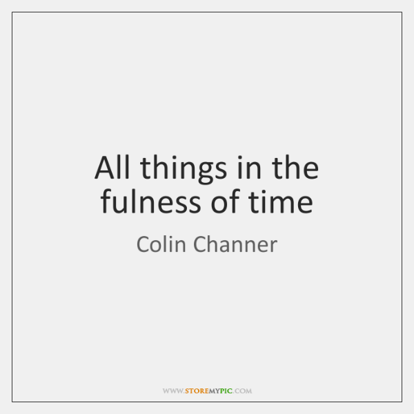 All things in the fulness of time