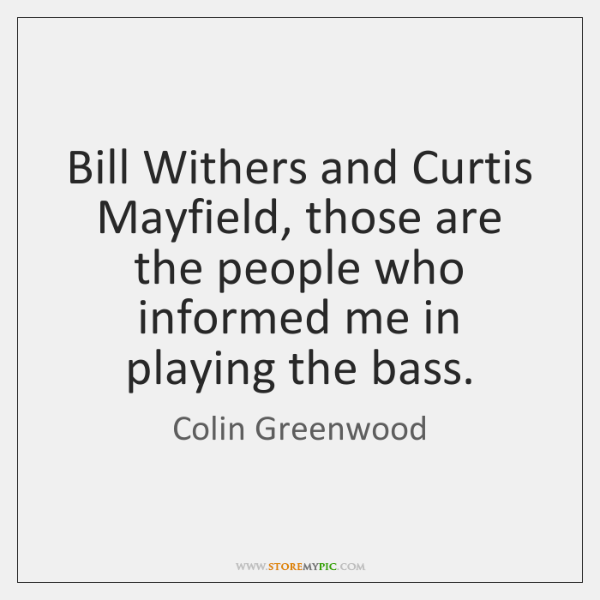 Bill Withers and Curtis Mayfield, those are the people who informed me ...