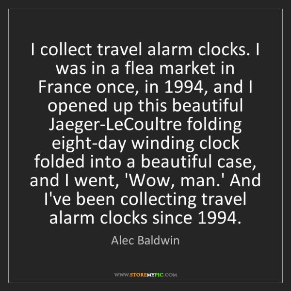 Alec Baldwin: I collect travel alarm clocks. I was in a flea market...