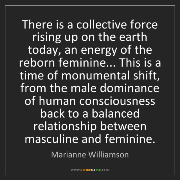 Marianne Williamson: There is a collective force rising up on the earth today,...