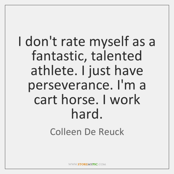 I don't rate myself as a fantastic, talented athlete. I just have ...