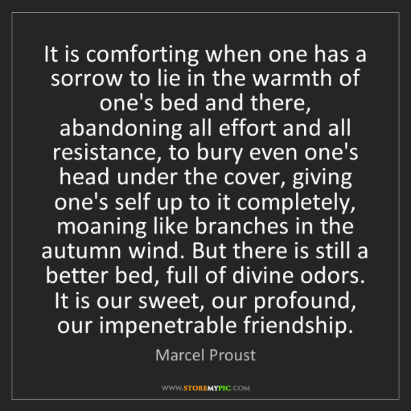 Marcel Proust: It is comforting when one has a sorrow to lie in the...