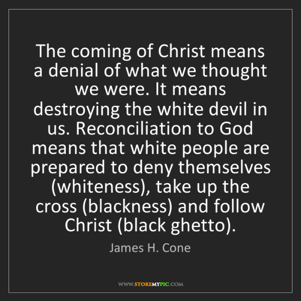 James H. Cone: The coming of Christ means a denial of what we thought...