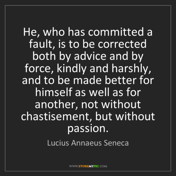 Lucius Annaeus Seneca: He, who has committed a fault, is to be corrected both...