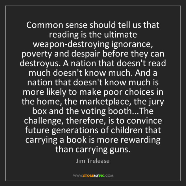 Jim Trelease: Common sense should tell us that reading is the ultimate...