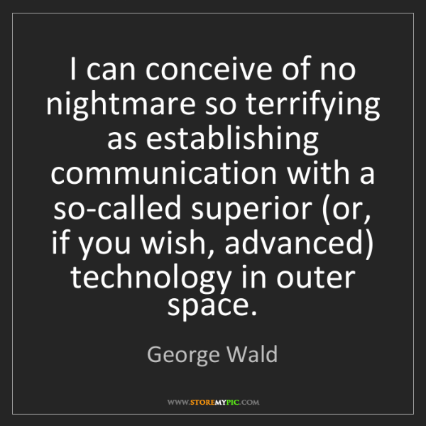 George Wald: I can conceive of no nightmare so terrifying as establishing...