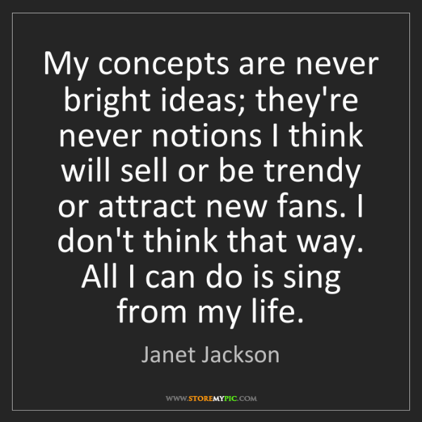 Janet Jackson: My concepts are never bright ideas; they're never notions...
