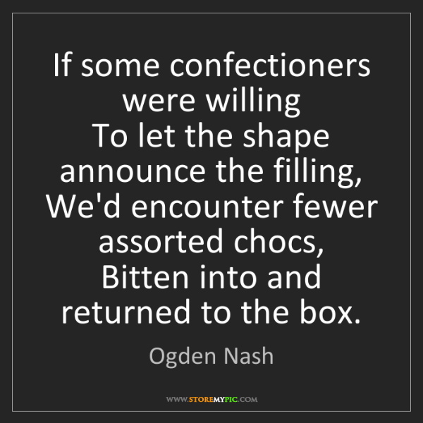 Ogden Nash: If some confectioners were willing  To let the shape...