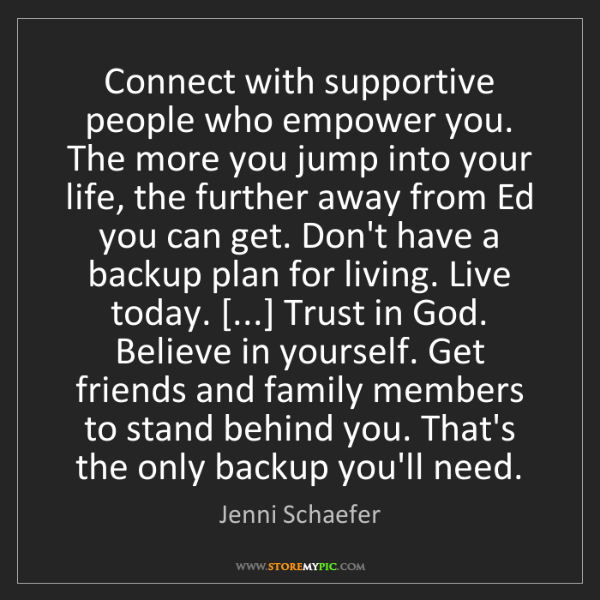 Jenni Schaefer: Connect with supportive people who empower you. The more...