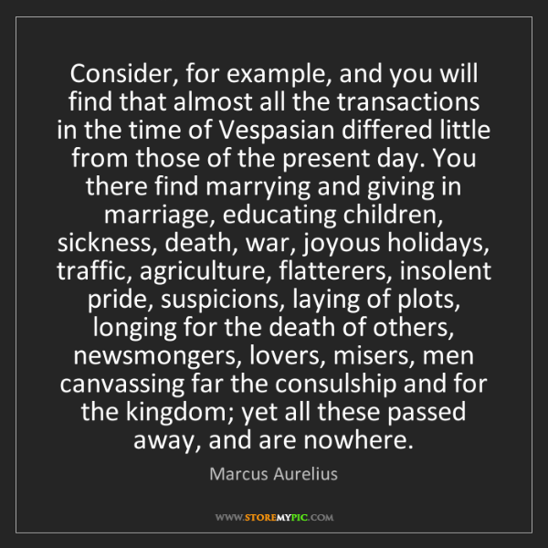 Marcus Aurelius: Consider, for example, and you will find that almost...