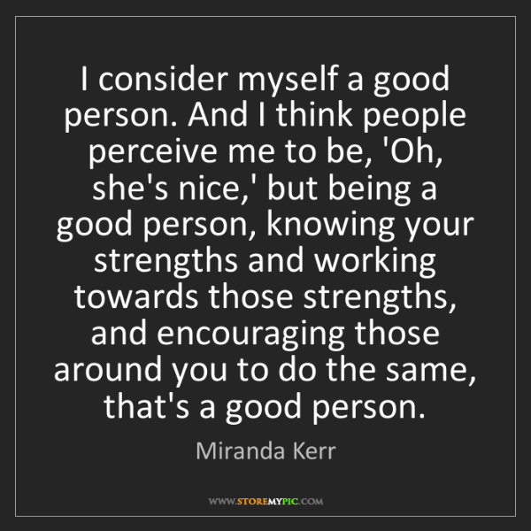 Miranda Kerr: I consider myself a good person. And I think people perceive...