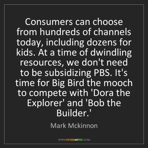 Mark Mckinnon: Consumers can choose from hundreds of channels today,...