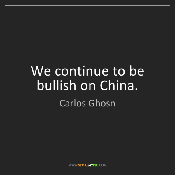 Carlos Ghosn: We continue to be bullish on China.