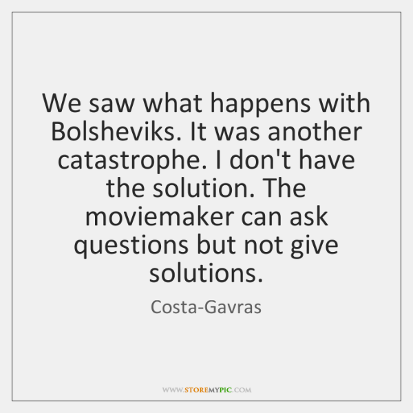 We saw what happens with Bolsheviks. It was another catastrophe. I don't ...