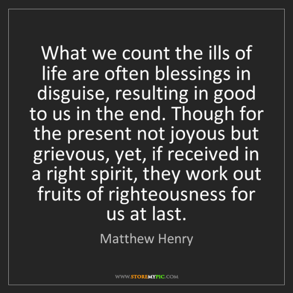 Matthew Henry: What we count the ills of life are often blessings in...