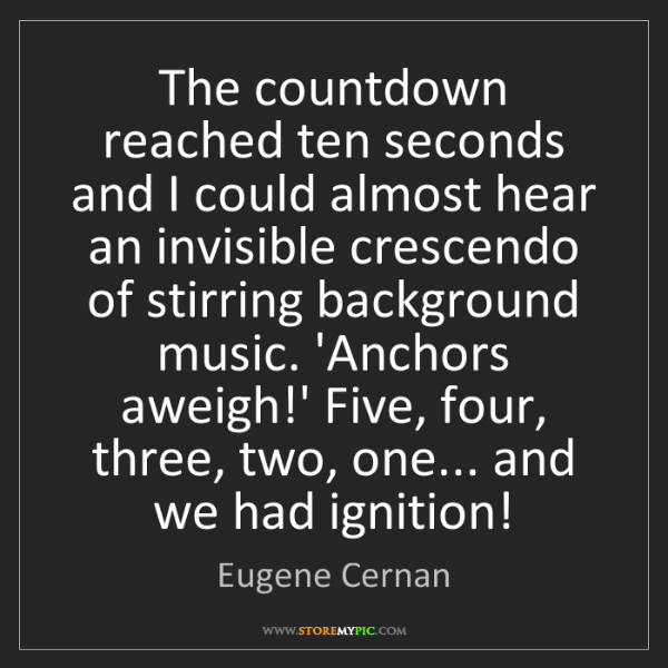 Eugene Cernan: The countdown reached ten seconds and I could almost...