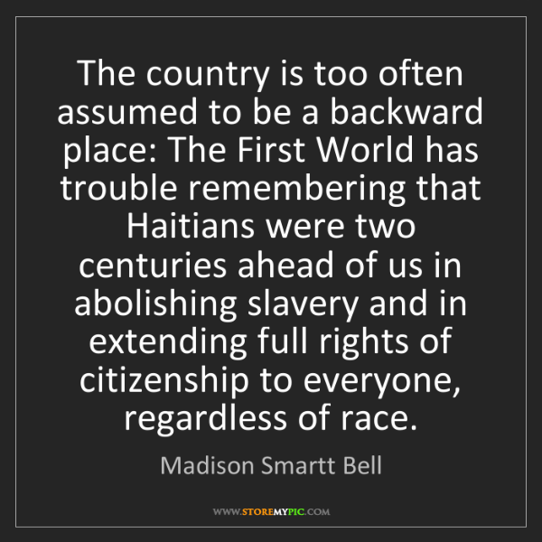Madison Smartt Bell: The country is too often assumed to be a backward place:...