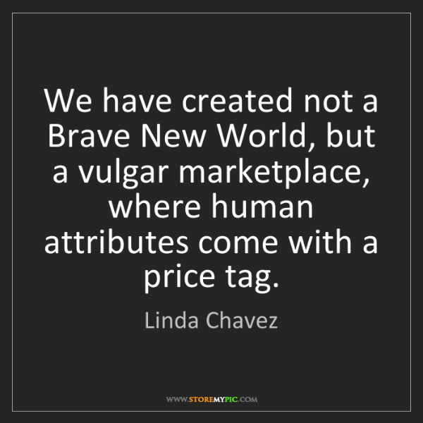 Linda Chavez: We have created not a Brave New World, but a vulgar marketplace,...