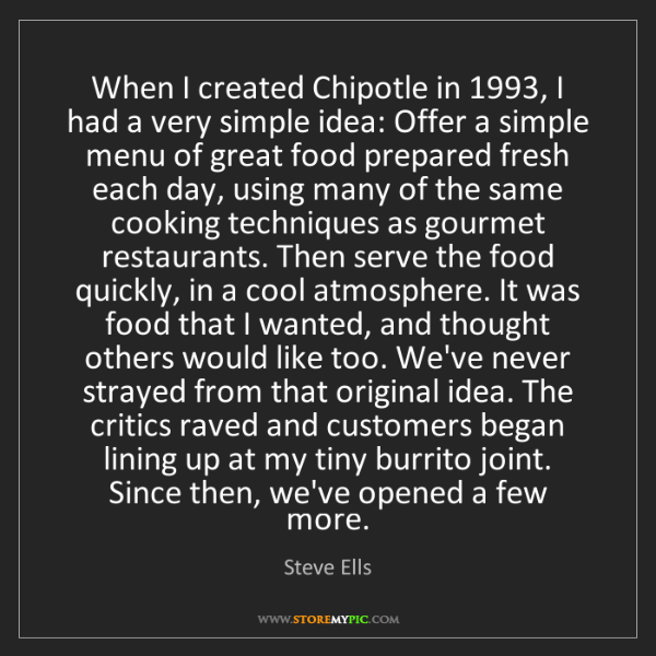 Steve Ells: When I created Chipotle in 1993, I had a very simple...