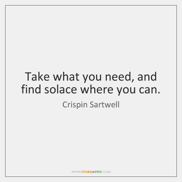 Take what you need, and find solace where you can.