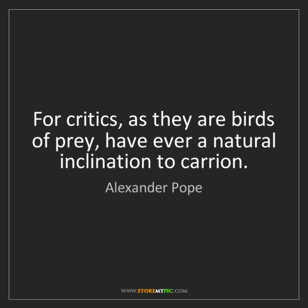 Alexander Pope: For critics, as they are birds of prey, have ever a natural...
