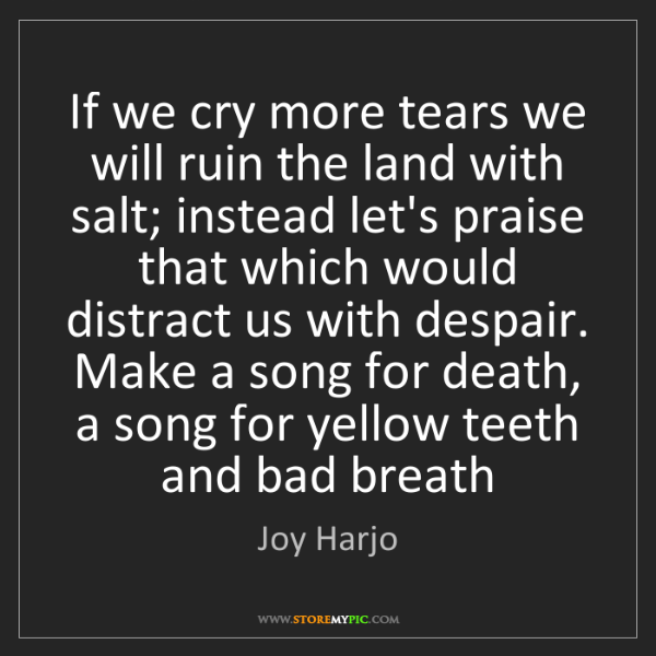 Joy Harjo: If we cry more tears we will ruin the land with salt;...