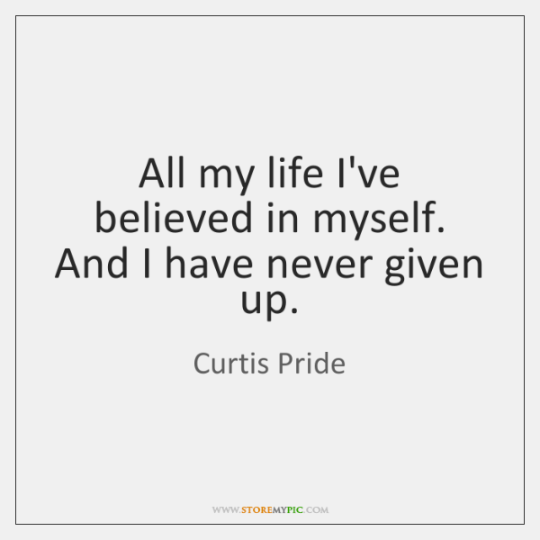 All my life I've believed in myself. And I have never given ...