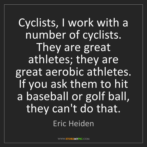 Eric Heiden: Cyclists, I work with a number of cyclists. They are...