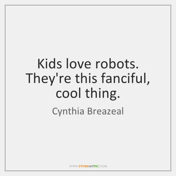 Kids love robots. They're this fanciful, cool thing.