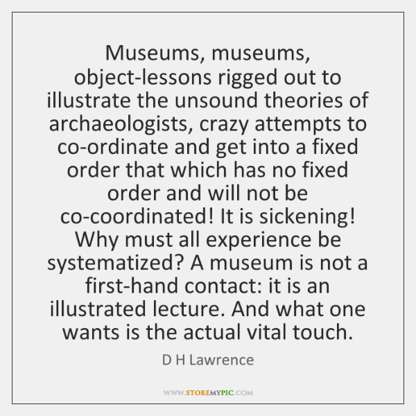 Museums, museums, object-lessons rigged out to illustrate the unsound theories of archaeologists, ..