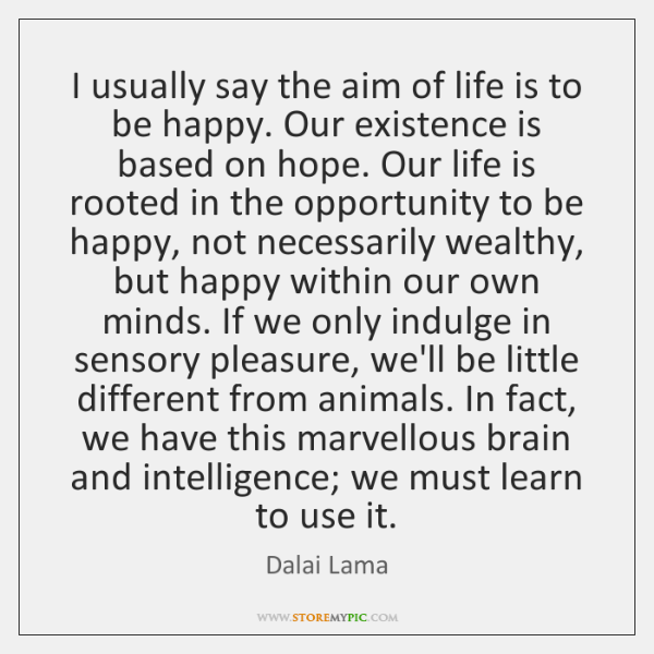 I usually say the aim of life is to be happy. Our ...