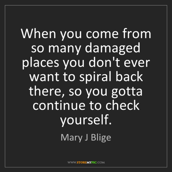 Mary J Blige: When you come from so many damaged places you don't ever...