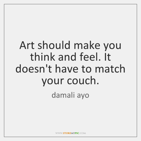 Art should make you think and feel. It doesn't have to match ...