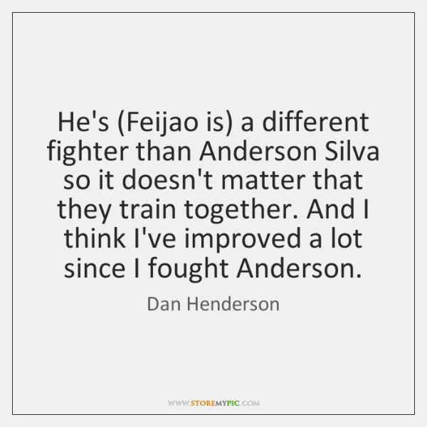 He's (Feijao is) a different fighter than Anderson Silva so it doesn't ...