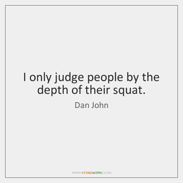 I only judge people by the depth of their squat.
