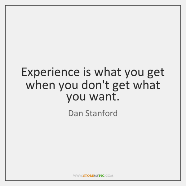 Experience is what you get when you don't get what you want.
