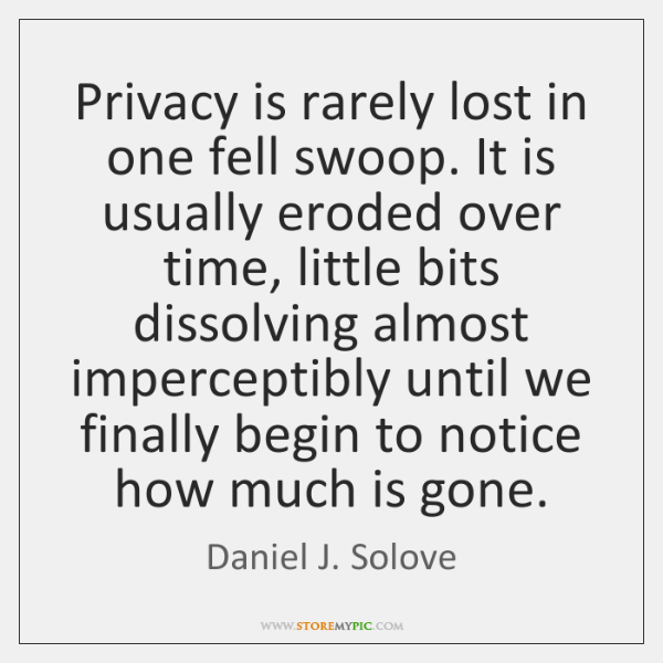 Privacy is rarely lost in one fell swoop. It is usually eroded ...