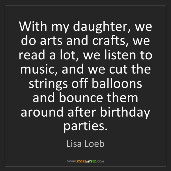 Lisa Loeb: With my daughter, we do arts and crafts, we read a lot,...