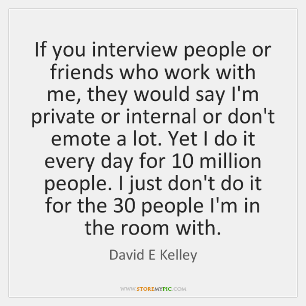 If you interview people or friends who work with me, they would ...
