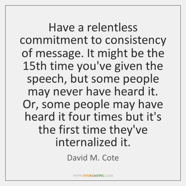 Have a relentless commitment to consistency of message. It might be the 15...