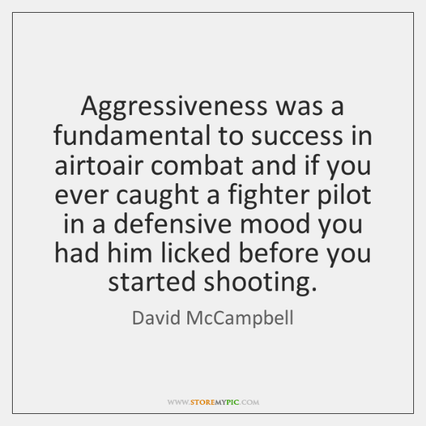 Aggressiveness was a fundamental to success in airtoair combat and if you ...